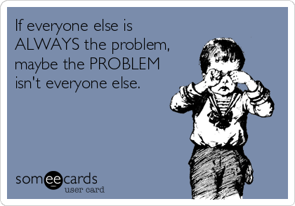 Image result for if everyone around you is the problem
