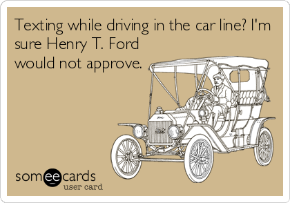 Texting while driving in the car line? I'm sure Henry T. Ford would not approve.