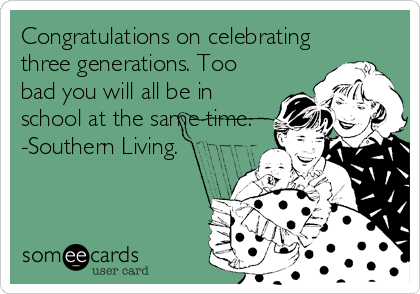 Congratulations on celebrating three generations. Too bad you will all be in school at the same time. -Southern Living.