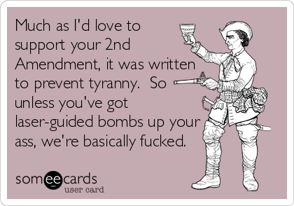 Much as I'd love to support your 2nd Amendment, it was written to prevent tyranny.  So unless you've got laser-guided bombs up your ass, we're basically fucked.
