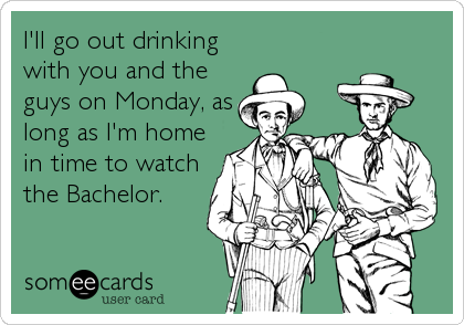 I'll go out drinking with you and the guys on Monday, as long as I'm home in time to watch the Bachelor.