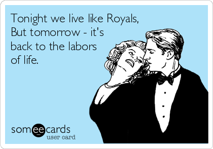 Tonight we live like Royals, But tomorrow - it's  back to the labors of life.