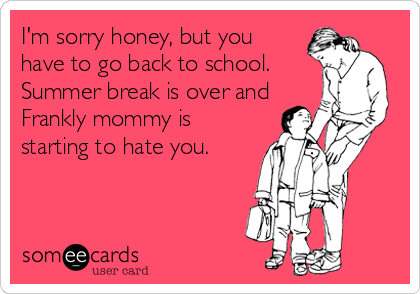 I'm sorry honey, but you have to go back to school. Summer break is over and Frankly mommy is starting to hate you.