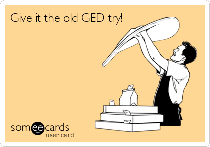 Give it the old GED try!