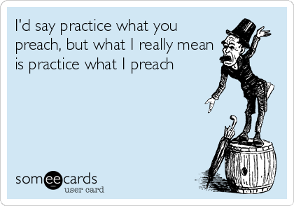 I'd say practice what you preach, but what I really mean is practice what I preach