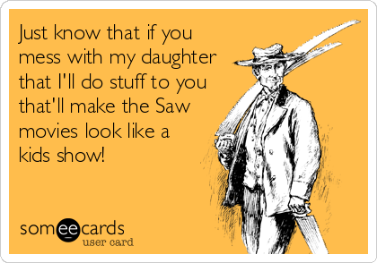Just know that if you mess with my daughter that I'll do stuff to you that'll make the Saw movies look like a kids show!
