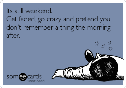 Its still weekend. Get faded, go crazy and pretend you don't remember a thing the morning after.