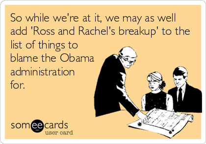So while we're at it, we may as well add 'Ross and Rachel's breakup' to the list of things to blame the Obama administration for.