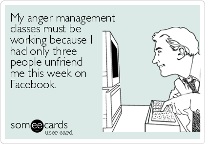 My anger management  classes must be  working because I  had only three people unfriend me this week on Facebook.