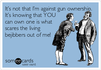 It's not that I'm against gun ownership.  It's knowing that YOU can own one is what scares the living     bejibbers out of me!