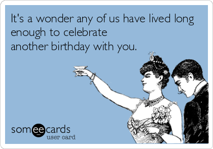 It's a wonder any of us have lived long enough to celebrate another birthday with you.