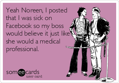Yeah Noreen, I posted that I was sick on Facebook so my boss would believe it just like she would a medical professional.