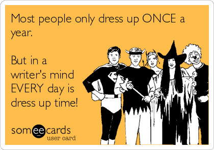 Most people only dress up ONCE a year.  But in a writer's mind EVERY day is dress up time!