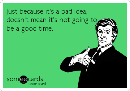 Just because it's a bad idea, doesn't mean it's not going to be a good time.
