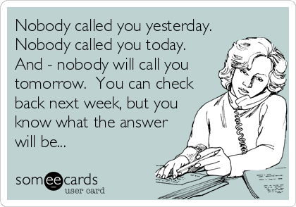 Nobody called you yesterday.  Nobody called you today.  And - nobody will call you tomorrow.  You can check back next week, but you know what the answer will be...