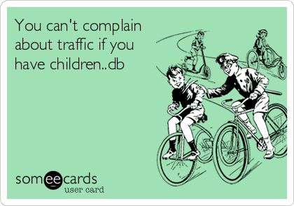 You can't complain about traffic if you have children..db