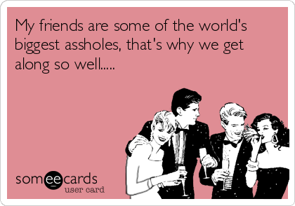 My friends are some of the world's biggest assholes, that's why we get along so well.....
