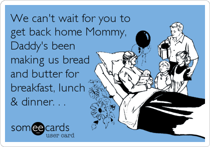 We can't wait for you to get back home Mommy, Daddy's been making us bread and butter for breakfast, lunch & dinner. . .