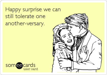 Happy surprise we can still tolerate one another-versary.