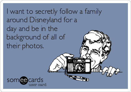 I want to secretly follow a family around Disneyland for a day and be in the background of all of their photos.