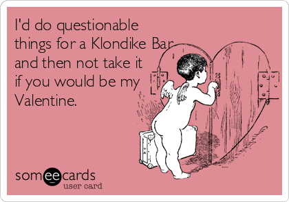 I'd do questionable things for a Klondike Bar and then not take it if you would be my Valentine.