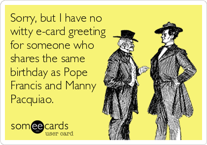 Sorry, but I have no witty e-card greeting for someone who shares the same birthday as Pope Francis and Manny Pacquiao.