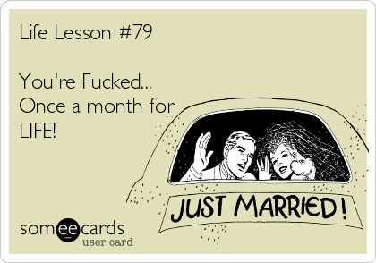 Life Lesson #79  You're Fucked... Once a month for LIFE!