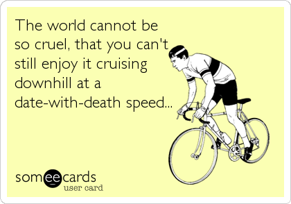 The world cannot be so cruel, that you can't still enjoy it cruising downhill at a date-with-death speed...