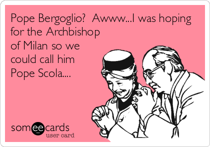 Pope Bergoglio?  Awww...I was hoping for the Archbishop of Milan so we could call him Pope Scola....