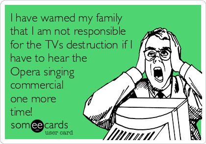 I have warned my family that I am not responsible for the TVs destruction if I have to hear the Opera singing commercial one more time!