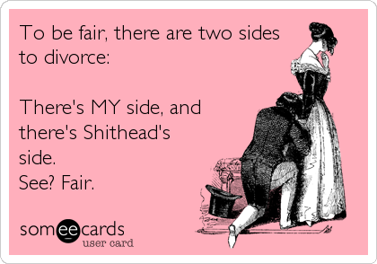 To be fair, there are two sides to divorce:  There's MY side, and there's Shithead's side. See? Fair.