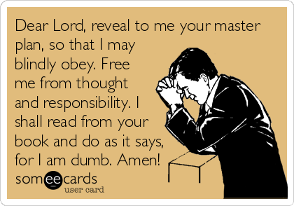 Dear Lord, reveal to me your master plan, so that I may blindly obey. Free me from thought and responsibility. I shall read from your book and do as it says, for I am dumb. Amen!