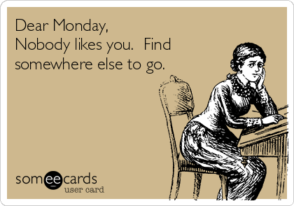 Dear Monday, Nobody likes you.  Find somewhere else to go.