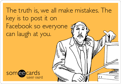 The truth is, we all make mistakes. The key is to post it on Facebook so everyone can laugh at you.