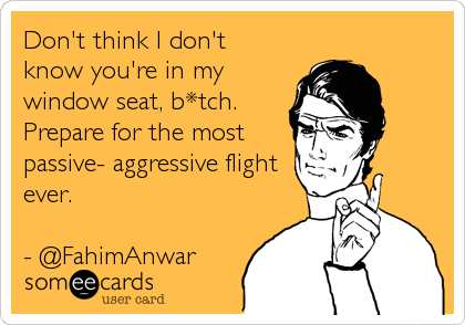 Don't think I don't know you're in my window seat, b*tch. Prepare for the most passive- aggressive flight ever.  - @FahimAnwar