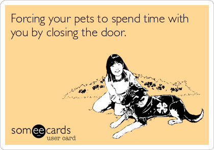 Forcing your pets to spend time with you by closing the door.