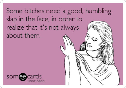 Some bitches need a good, humbling slap in the face, in order to  realize that it's not always about them.