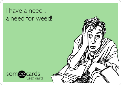 I have a need... a need for weed!