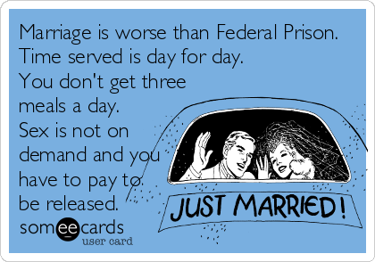 Marriage is worse than Federal Prison. Time served is day for day. You don't get three meals a day. Sex is not on demand and you have to pay to be released.