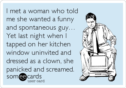 I met a woman who told me she wanted a funny and spontaneous guy… Yet last night when I tapped on her kitchen window uninvited and<br /%
