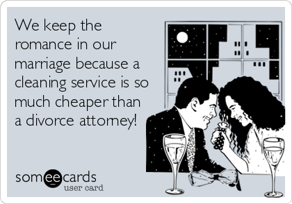 We keep the romance in our marriage because a cleaning service is so much cheaper than a divorce attorney!