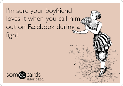 I'm sure your boyfriend loves it when you call him out on Facebook during a fight.