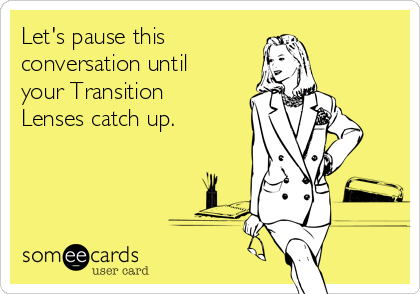Let's pause this conversation until your Transition Lenses catch up.