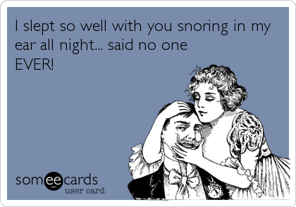 I slept so well with you snoring in my ear all night... said no one EVER!
