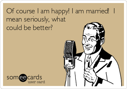 Of course I am happy! I am married!  I mean seriously, what could be better?