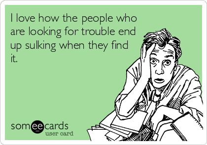 I love how the people who are looking for trouble end up sulking when they find it.