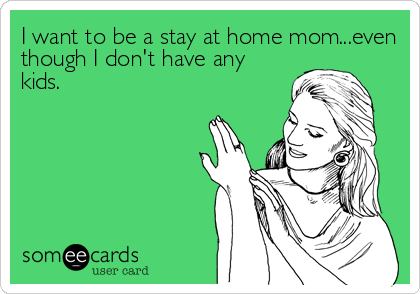 I want to be a stay at home mom...even though I don't have any kids.