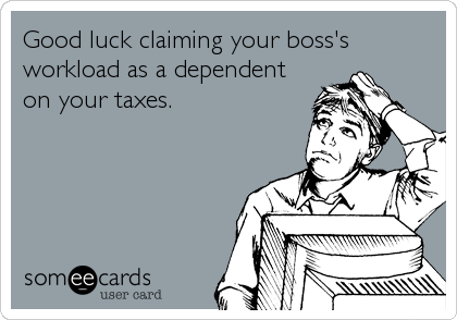 Good luck claiming your boss's workload as a dependent on your taxes.