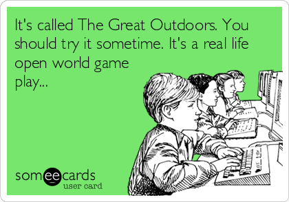 It's called The Great Outdoors. You should try it sometime. It's a real life open world game play...