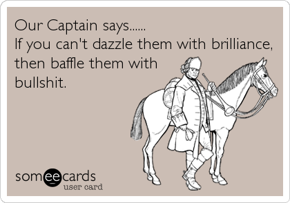 Our Captain says...... If you can't dazzle them with brilliance, then baffle them with bullshit.